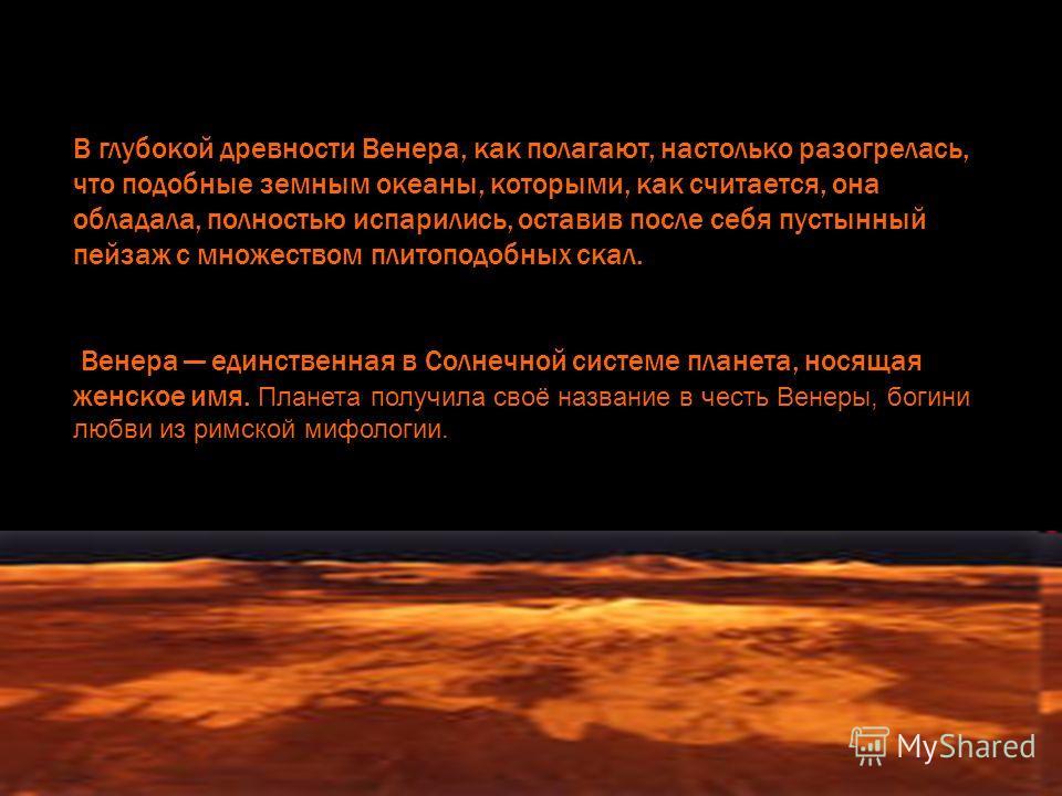 В глубокой древности Венера, как полагают, настолько разогрелась, что подобные земным океаны, которыми, как считается, она обладала, полностью испарились, оставив после себя пустынный пейзаж с множеством плитоподобных скал. Венера единственная в Солн