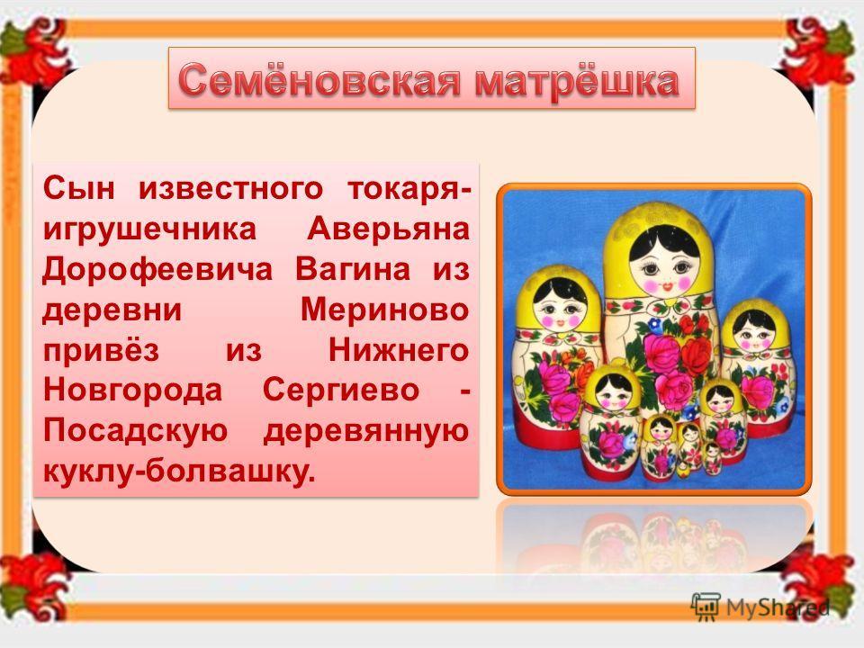 Основной центр по изготовлению и росписи матрёшек является город Семёнов, где родилась знаменитая хохломская роспись.