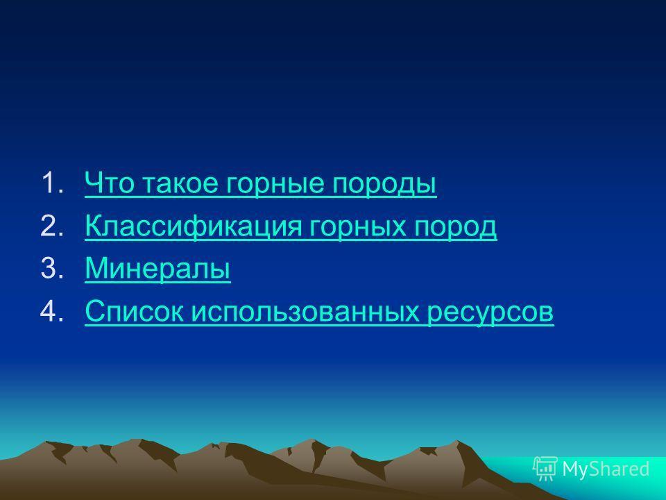 1.Что такое горные породыЧто такое горные породы 2.Классификация горных породКлассификация горных пород 3.МинералыМинералы 4.Список использованных ресурсовСписок использованных ресурсов