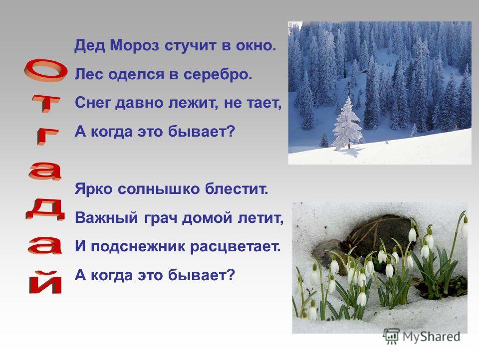 Дед Мороз стучит в окно. Лес оделся в серебро. Снег давно лежит, не тает, А когда это бывает? Ярко солнышко блестит. Важный грач домой летит, И подснежник расцветает. А когда это бывает?