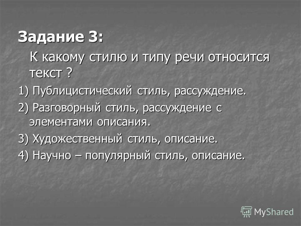 Задание 3: К какому стилю и типу речи относится текст ? К какому стилю и типу речи относится текст ? 1) Публицистический стиль, рассуждение. 2) Разговорный стиль, рассуждение с элементами описания. 3) Художественный стиль, описание. 4) Научно – попул