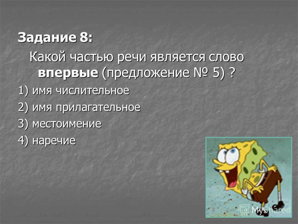 Задание 8: Какой частью речи является слово впервые (предложение 5) ? 1) имя числительное 2) имя прилагательное 3) местоимение 4) наречие