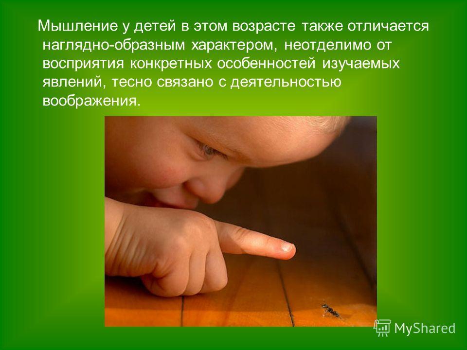 Мышление у детей в этом возрасте также отличается наглядно-образным характером, неотделимо от восприятия конкретных особенностей изучаемых явлений, тесно связано с деятельностью воображения.
