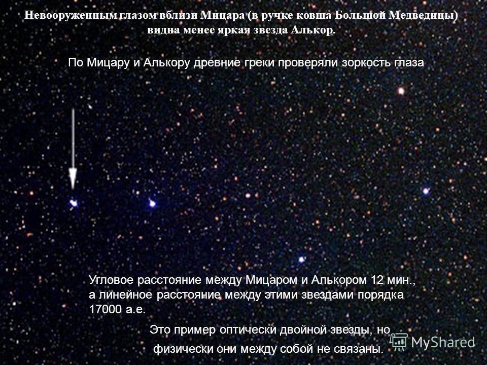 Невооруженным глазом вблизи Мицара (в ручке ковша Большой Медведицы) видна менее яркая звезда Алькор. По Мицару и Алькору древние греки проверяли зоркость глаза Это пример оптически двойной звезды, но физически они между собой не связаны. Угловое рас