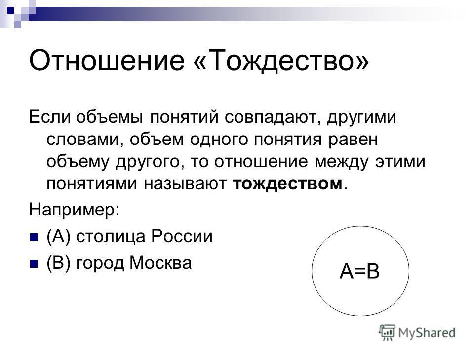 Отношение «Тождество» Если объемы понятий совпадают, другими словами, объем одного понятия равен объему другого, то отношение между этими понятиями называют тождеством. Например: (А) столица России (В) город Москва А=В
