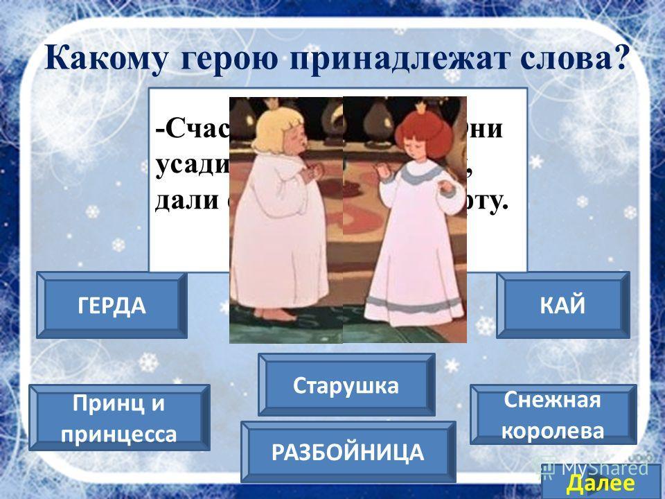 Снежная королева ГЕРДА Принц и принцесса КАЙ РАЗБОЙНИЦА Старушка Далее -Она будет играть со мной! Она отдаст мне свою муфту и платьице… Какому герою принадлежат слова?