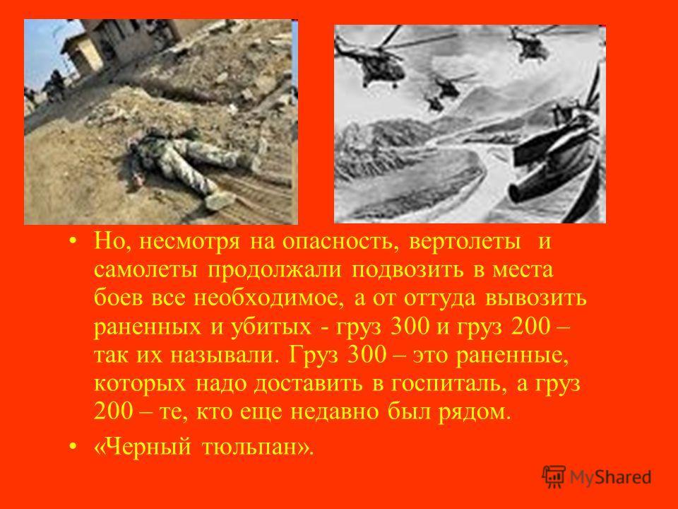 Но, несмотря на опасность, вертолеты и самолеты продолжали подвозить в места боев все необходимое, а от оттуда вывозить раненных и убитых - груз 300 и груз 200 – так их называли. Груз 300 – это раненные, которых надо доставить в госпиталь, а груз 200