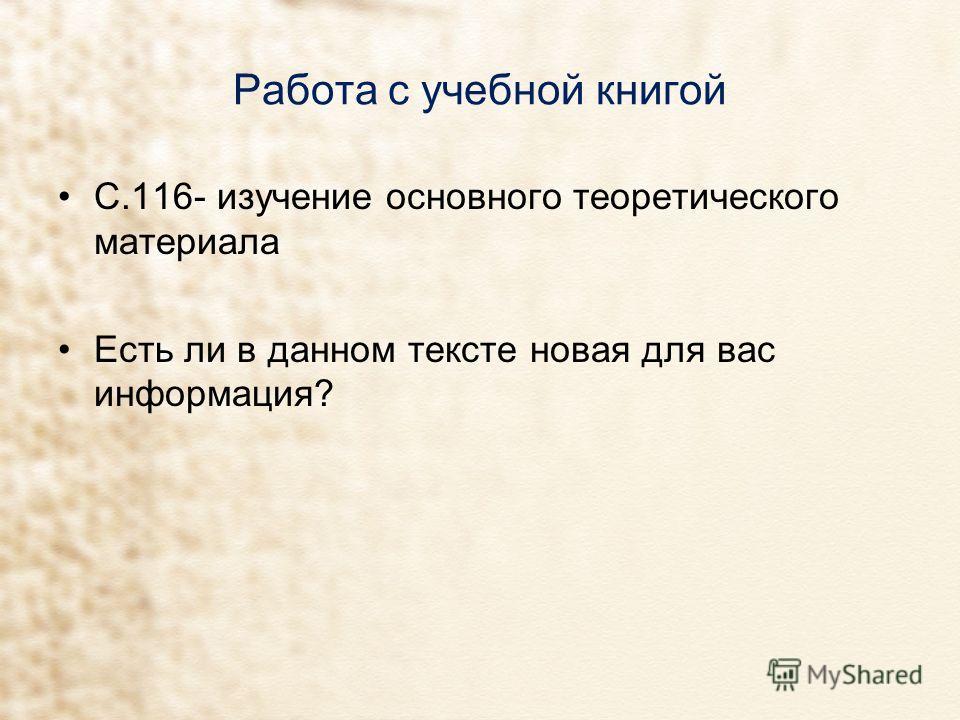 Работа с учебной книгой С.116- изучение основного теоретического материала Есть ли в данном тексте новая для вас информация?