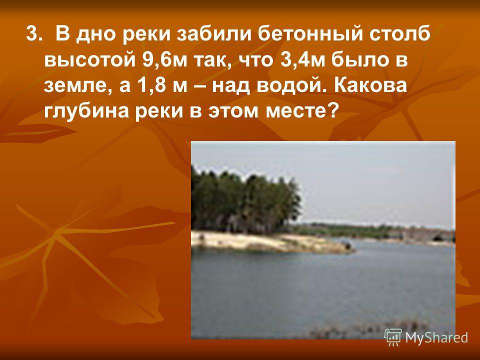 3. В дно реки забили бетонный столб высотой 9,6м так, что 3,4м было в земле, а 1,8 м – над водой. Какова глубина реки в этом месте?