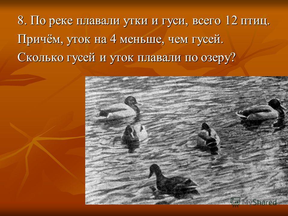 8. По реке плавали утки и гуси, всего 12 птиц. Причём, уток на 4 меньше, чем гусей. Сколько гусей и уток плавали по озеру?