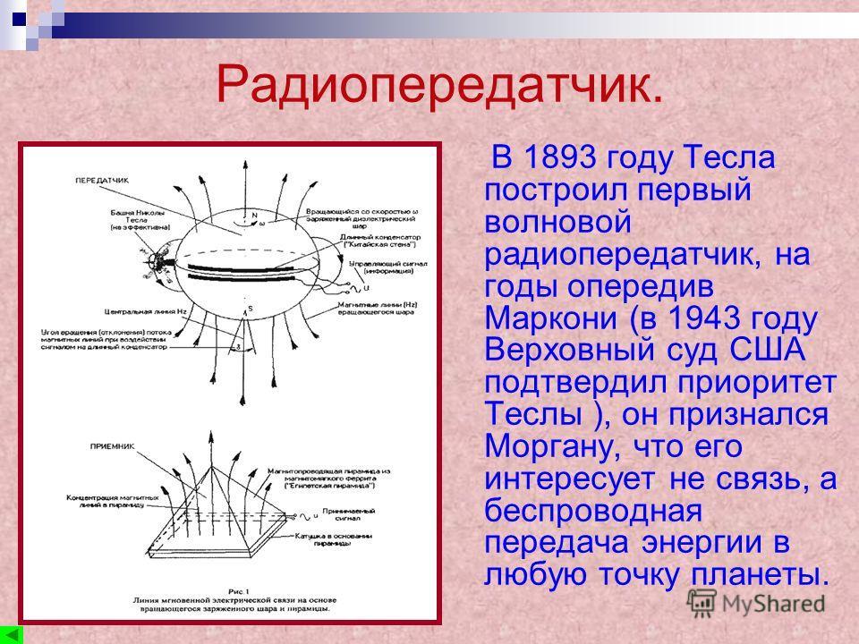 Радиопередатчик. В 1893 году Тесла построил первый волновой радиопередатчик, на годы опередив Маркони (в 1943 году Верховный суд США подтвердил приоритет Теслы ), он признался Моргану, что его интересует не связь, а беспроводная передача энергии в лю