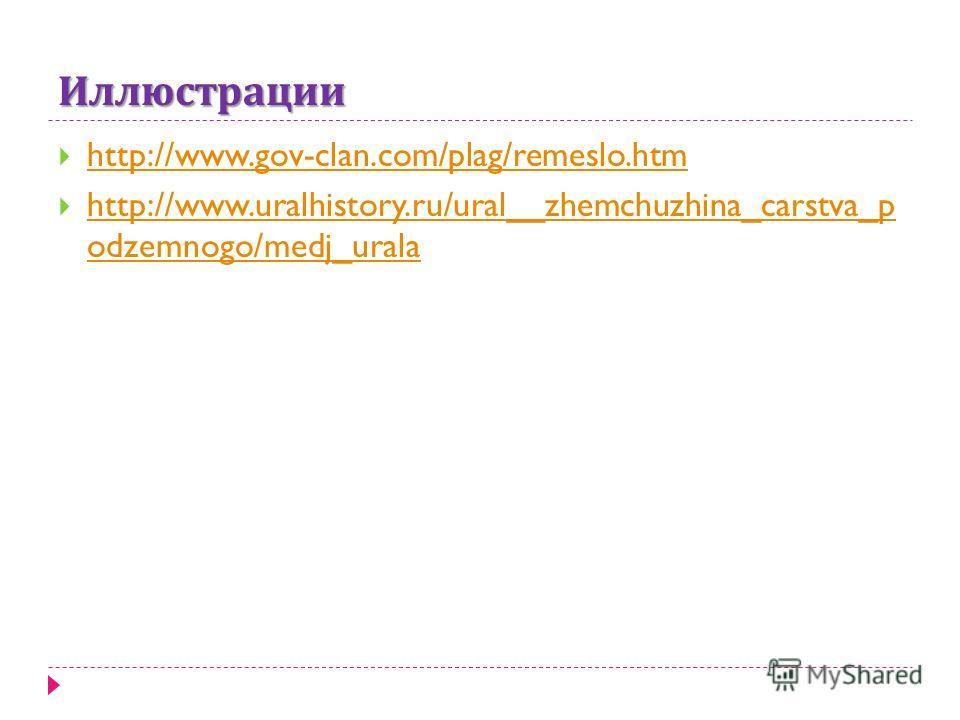 Иллюстрации http://www.gov-clan.com/plag/remeslo.htm http://www.uralhistory.ru/ural__zhemchuzhina_carstva_p odzemnogo/medj_urala http://www.uralhistory.ru/ural__zhemchuzhina_carstva_p odzemnogo/medj_urala