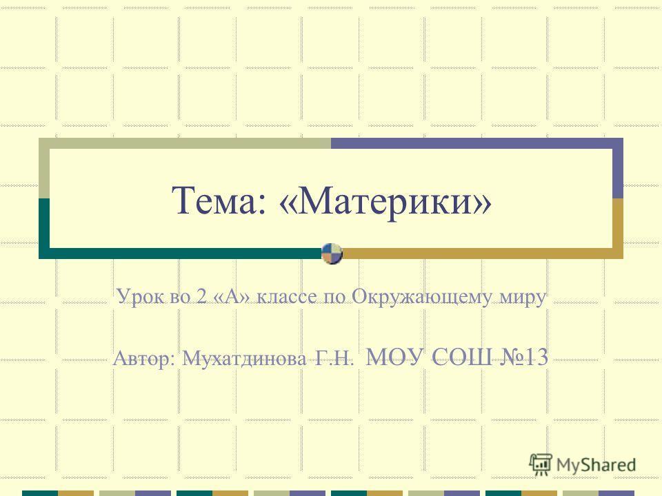 Тема: «Материки» Урок во 2 «А» классе по Окружающему миру Автор: Мухатдинова Г.Н. МОУ СОШ 13
