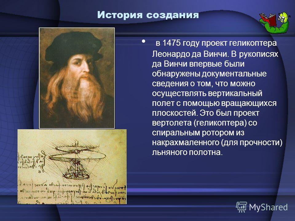 История создания в 1475 году проект геликоптера Леонардо да Винчи. В рукописях да Винчи впервые были обнаружены документальные сведения о том, что можно осуществлять вертикальный полет с помощью вращающихся плоскостей. Это был проект вертолета (гелик