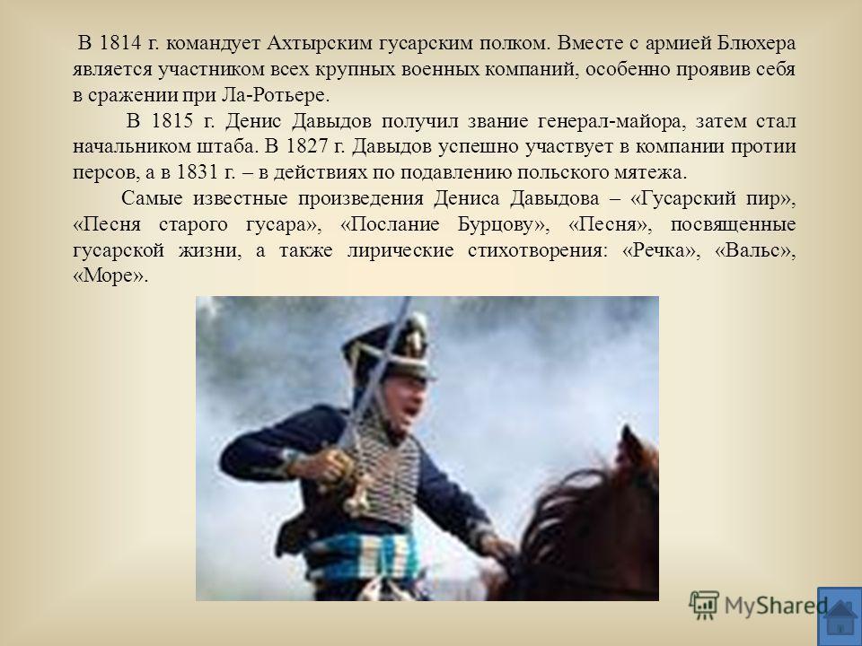 В 1814 г. командует Ахтырским гусарским полком. Вместе с армией Блюхера является участником всех крупных военных компаний, особенно проявив себя в сражении при Ла-Ротьере. В 1815 г. Денис Давыдов получил звание генерал-майора, затем стал начальником