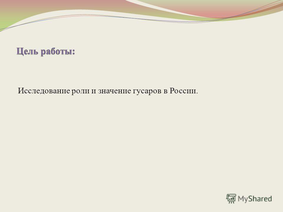 Исследование роли и значение гусаров в России.