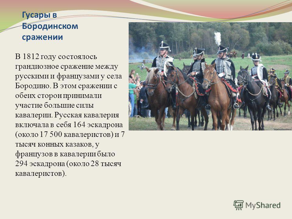 Гусары в Бородинском сражении В 1812 году состоялось грандиозное сражение между русскими и французами у села Бородино. В этом сражении с обеих сторон принимали участие большие силы кавалерии. Русская кавалерия включала в себя 164 эскадрона (около 17