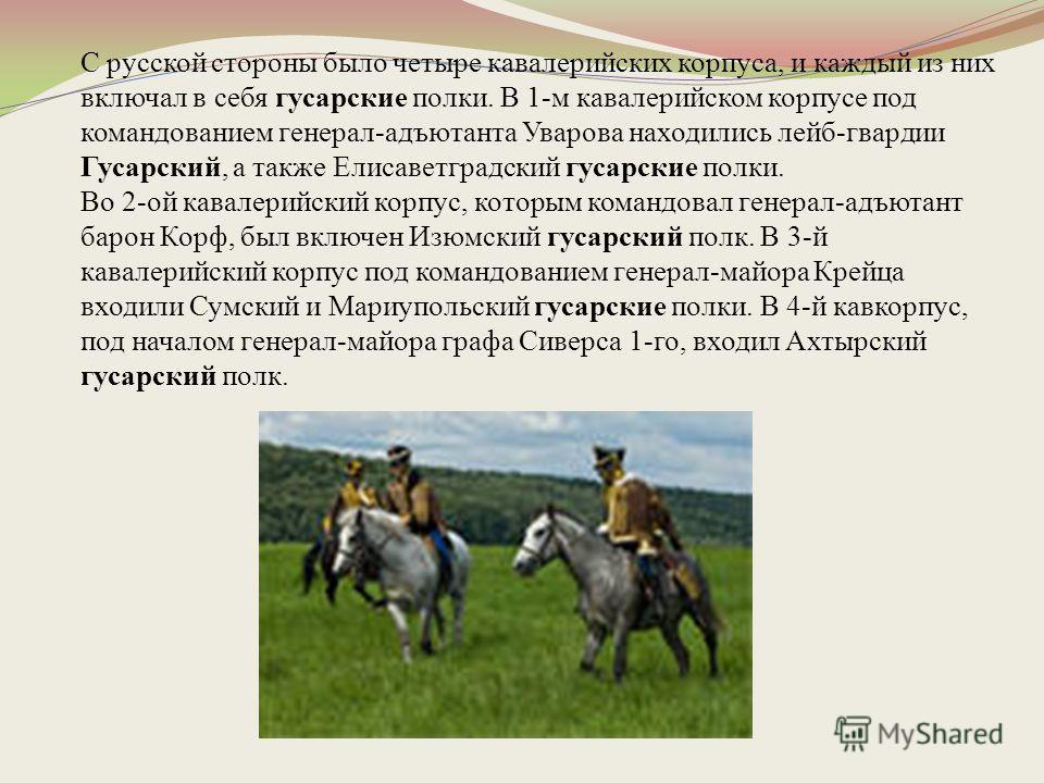 С русской стороны было четыре кавалерийских корпуса, и каждый из них включал в себя гусарские полки. В 1-м кавалерийском корпусе под командованием генерал-адъютанта Уварова находились лейб-гвардии Гусарский, а также Елисаветградский гусарские полки.