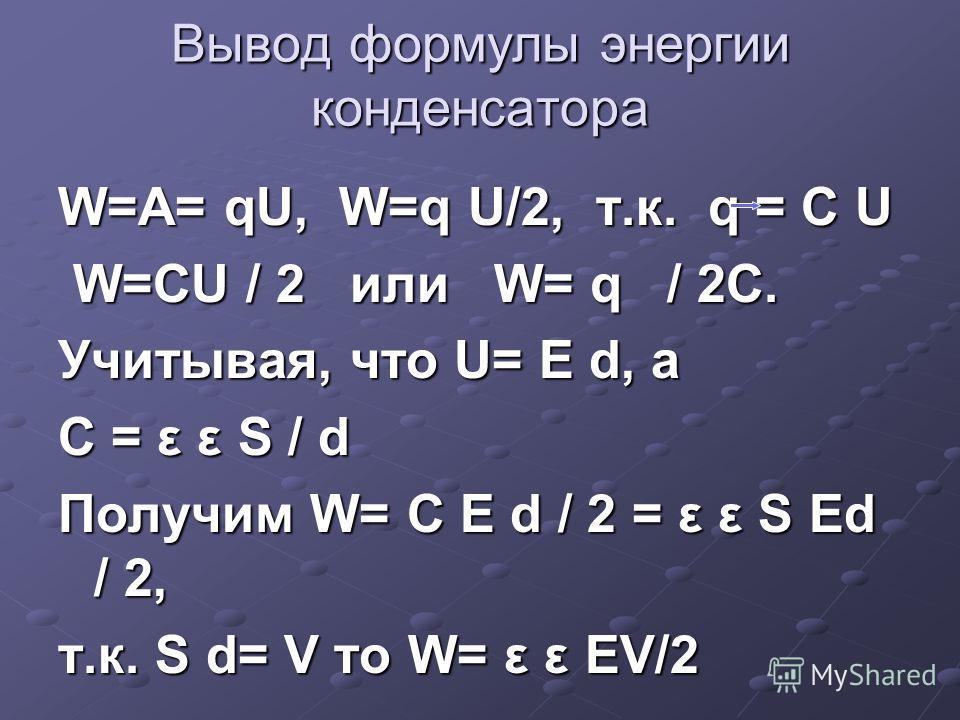 Вывод формулы энергии конденсатора W=A= qU, W=q U/2, т.к. q = C U W=CU / 2 или W= q / 2C. W=CU / 2 или W= q / 2C. Учитывая, что U= Е d, a C = ε ε S / d Получим W= C E d / 2 = ε ε S Ed / 2, т.к. S d= V то W= ε ε EV/2