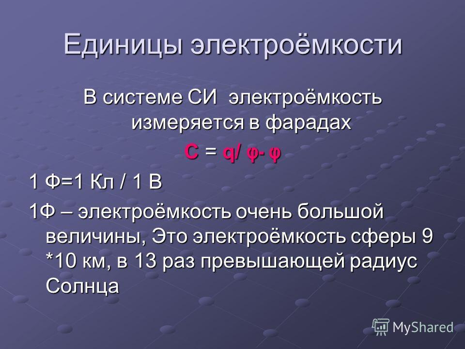 Единицы электроёмкости В системе СИ электроёмкость измеряется в фарадах С = q/ φ- φ 1 Ф=1 Кл / 1 В 1Ф – электроёмкость очень большой величины, Это электроёмкость сферы 9 *10 км, в 13 раз превышающей радиус Солнца