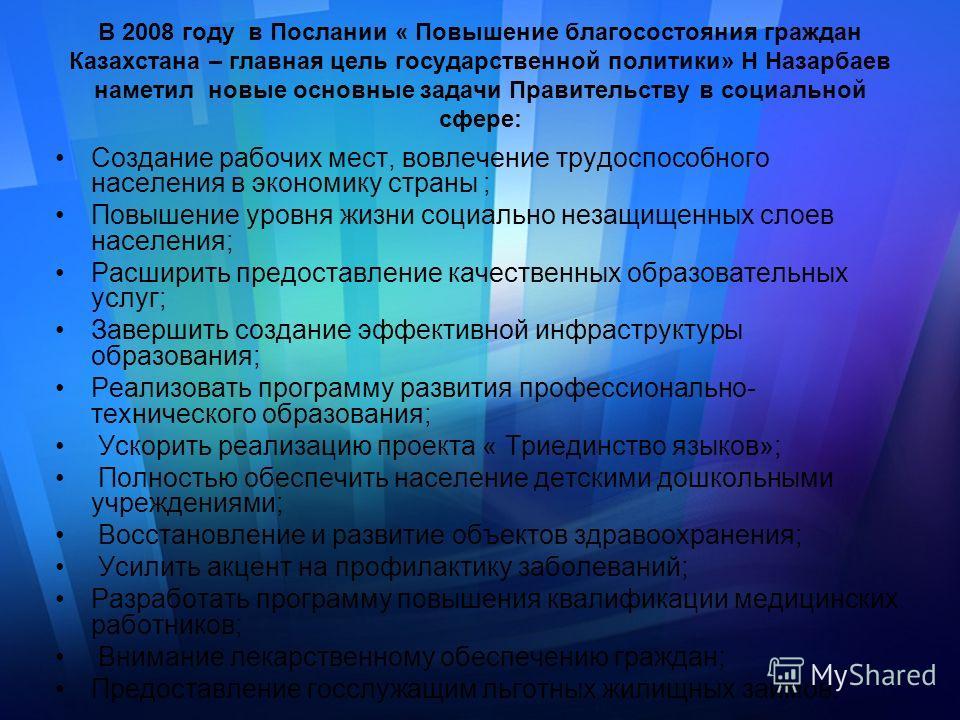 В 2008 году в Послании « Повышение благосостояния граждан Казахстана – главная цель государственной политики» Н Назарбаев наметил новые основные задачи Правительству в социальной сфере: Создание рабочих мест, вовлечение трудоспособного населения в эк