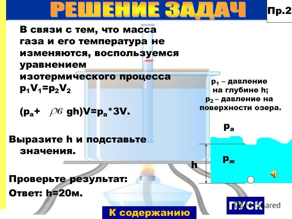 В связи с тем, что масса газа и его температура не изменяются, воспользуемся уравнением изотермического процесса p 1 V 1 =p 2 V 2 (p а + gh)V=p а *3V. Выразите h и подставьте значения. Проверьте результат: Ответ: h=20м. Пр.2 ПУСК pжpж pаpа h p 1 – да