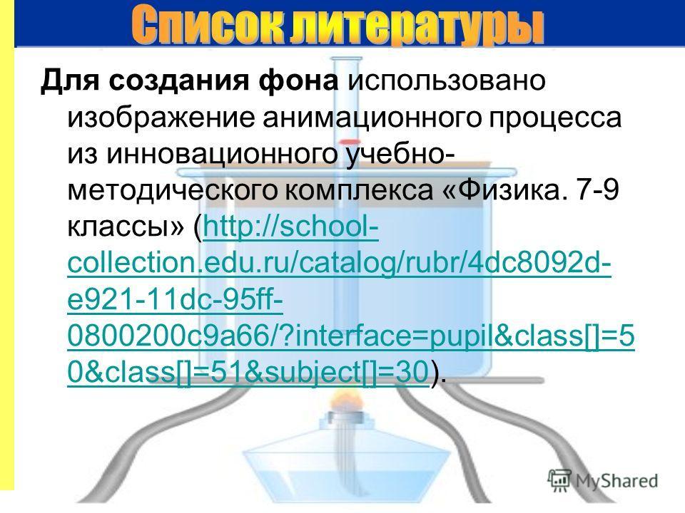 Для создания фона использовано изображение анимационного процесса из инновационного учебно- методического комплекса «Физика. 7-9 классы» (http://school- collection.edu.ru/catalog/rubr/4dc8092d- e921-11dc-95ff- 0800200c9a66/?interface=pupil&class[]=5