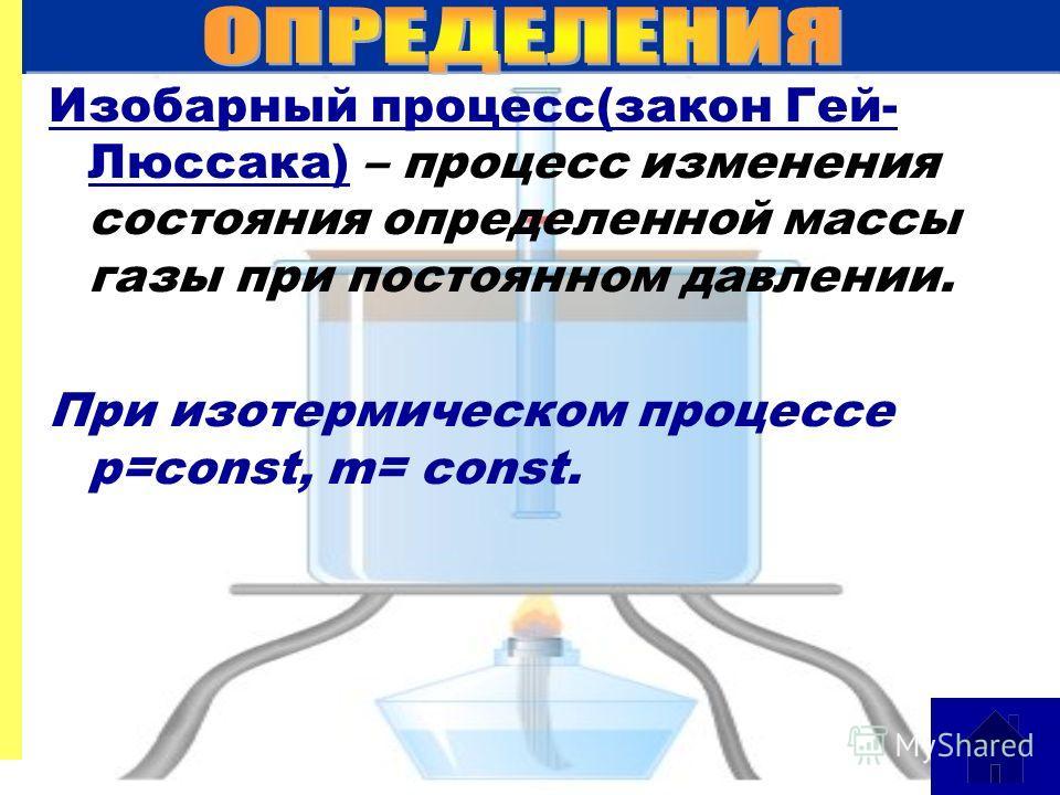 Изобарный процесс(закон Гей- Люссака) – процесс изменения состояния определенной массы газы при постоянном давлении. При изотермическом процессе p=const, m= const.