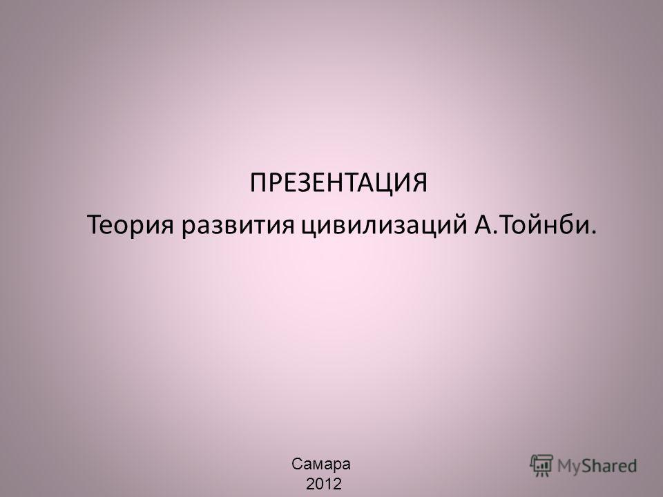 ПРЕЗЕНТАЦИЯ Теория развития цивилизаций А.Тойнби. Самара 2012