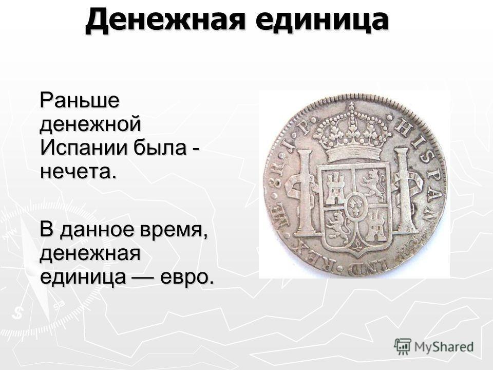 Денежная единица Денежная единица Раньше денежной Испании была - нечета. Раньше денежной Испании была - нечета. В данное время, денежная единица евро. В данное время, денежная единица евро.