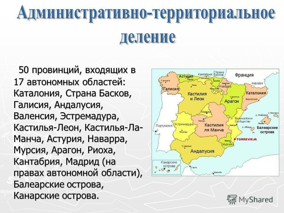 50 провинций, входящих в 17 автономных областей: Каталония, Страна Басков, Галисия, Андалусия, Валенсия, Эстремадура, Кастилья-Леон, Кастилья-Ла- Манча, Астурия, Наварра, Мурсия, Арагон, Риоха, Кантабрия, Мадрид (на правах автономной области), Балеар