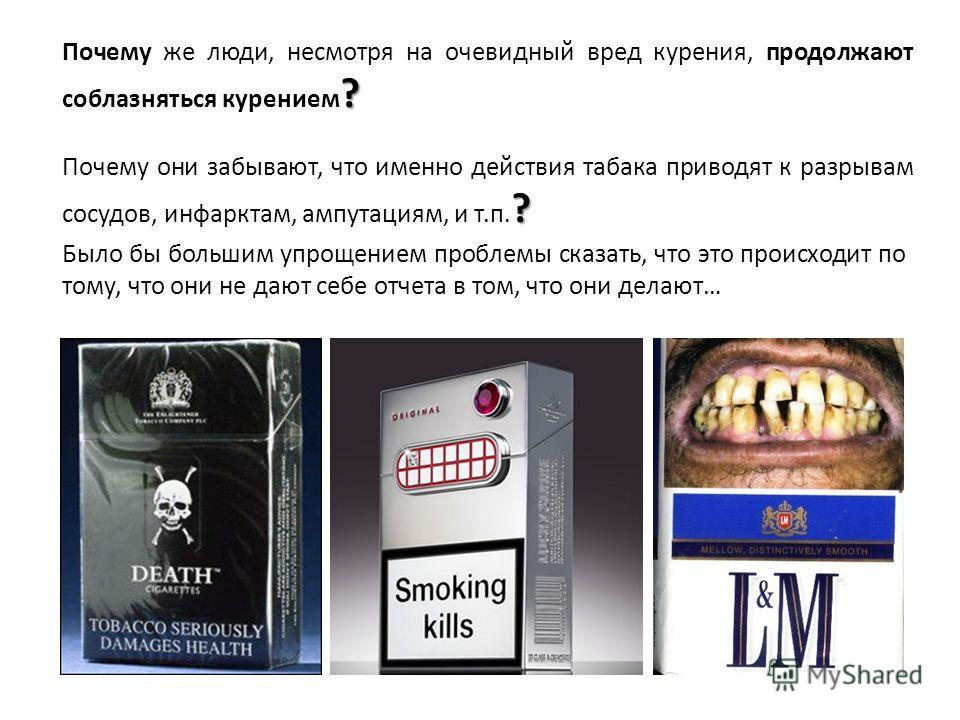 ? Почему же люди, несмотря на очевидный вред курения, продолжают соблазняться курением ? ? Почему они забывают, что именно действия табака приводят к разрывам сосудов, инфарктам, ампутациям, и т.п. ? Было бы большим упрощением проблемы сказать, что э