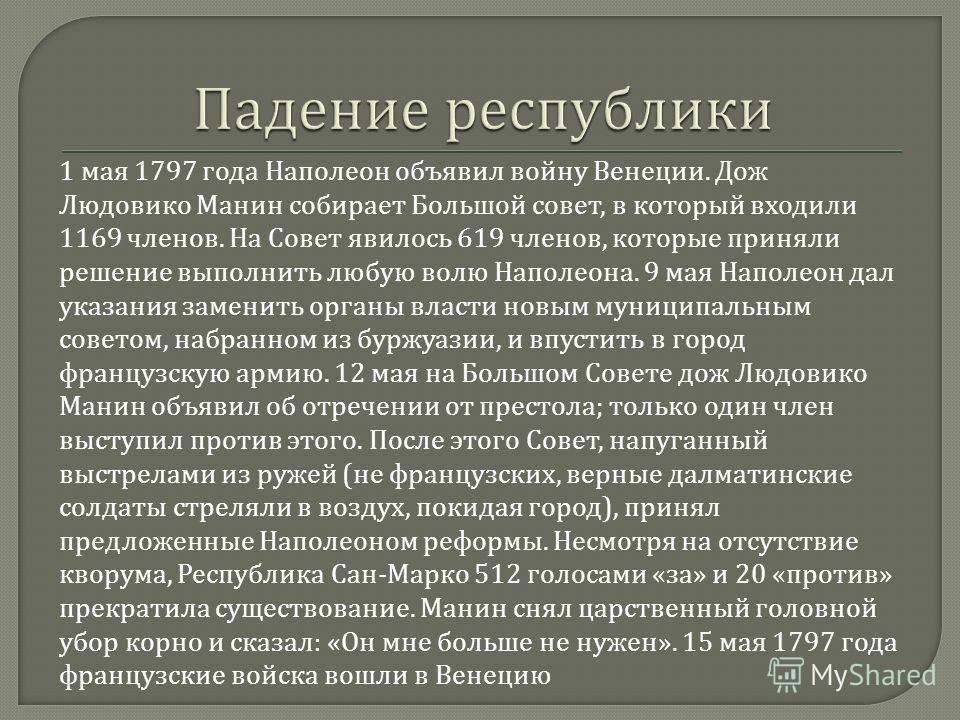 1 мая 1797 года Наполеон объявил войну Венеции. Дож Людовико Манин собирает Большой совет, в который входили 1169 членов. На Совет явилось 619 членов, которые приняли решение выполнить любую волю Наполеона. 9 мая Наполеон дал указания заменить органы