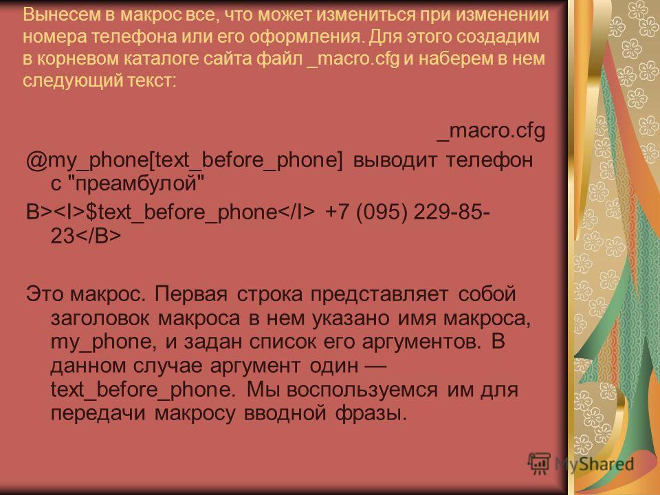 Вынесем в макрос все, что может измениться при изменении номера телефона или его оформления. Для этого создадим в корневом каталоге сайта файл _macro.cfg и наберем в нем следующий текст: _macro.cfg @my_phone[text_before_phone] выводит телефон с