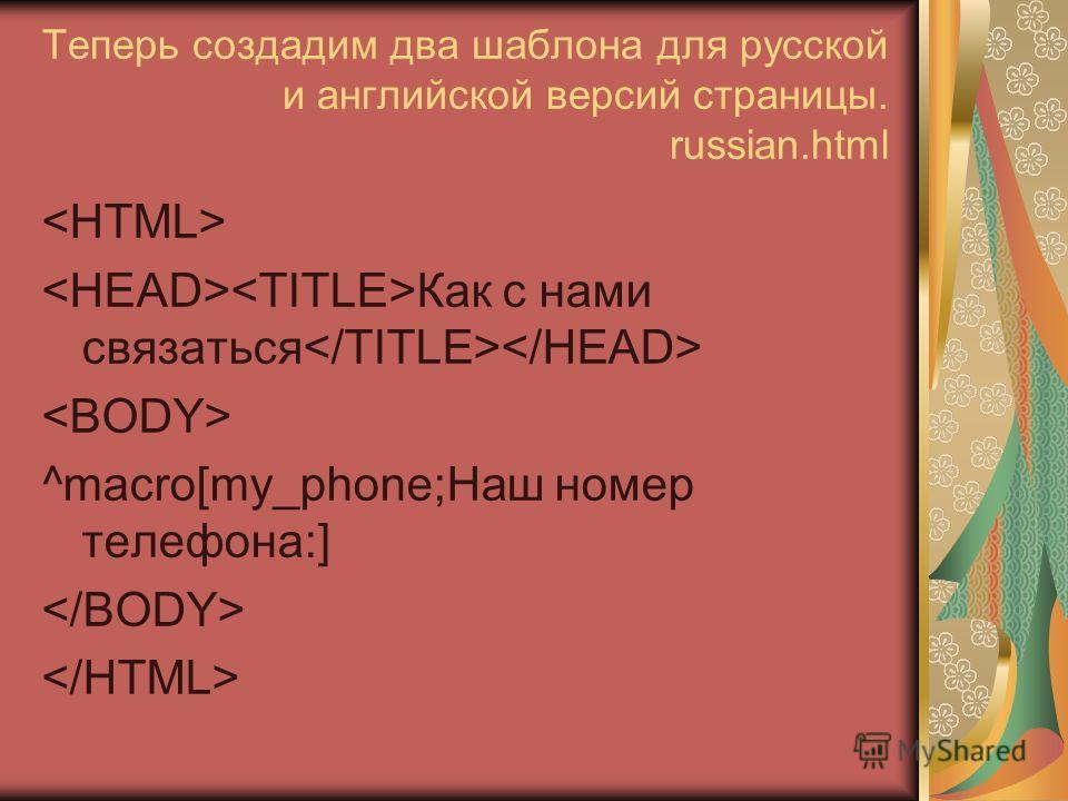 Теперь создадим два шаблона для русской и английской версий страницы. russian.html Как с нами связаться ^macro[my_phone;Наш номер телефона:]