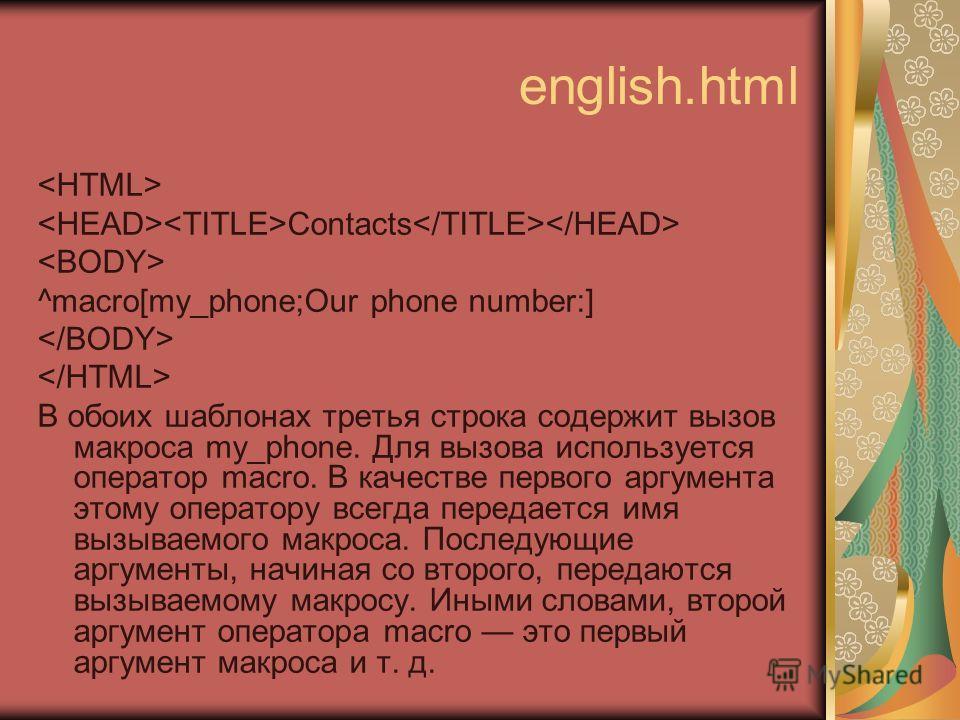 english.html Contacts ^macro[my_phone;Our phone number:] В обоих шаблонах третья строка содержит вызов макроса my_phone. Для вызова используется оператор macro. В качестве первого аргумента этому оператору всегда передается имя вызываемого макроса. П
