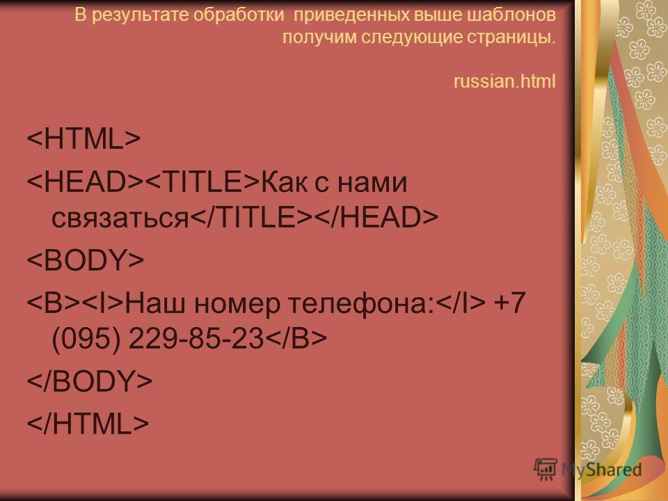 В результате обработки приведенных выше шаблонов получим следующие страницы. russian.html Как с нами связаться Наш номер телефона: +7 (095) 229-85-23