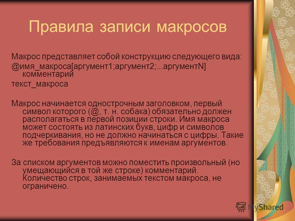 Правила записи макросов Макрос представляет собой конструкцию следующего вида: @имя_макроса[аргумент1;аргумент2;...аргументN] комментарий текст_макроса Макрос начинается однострочным заголовком, первый символ которого (@, т. н. собака) обязательно до