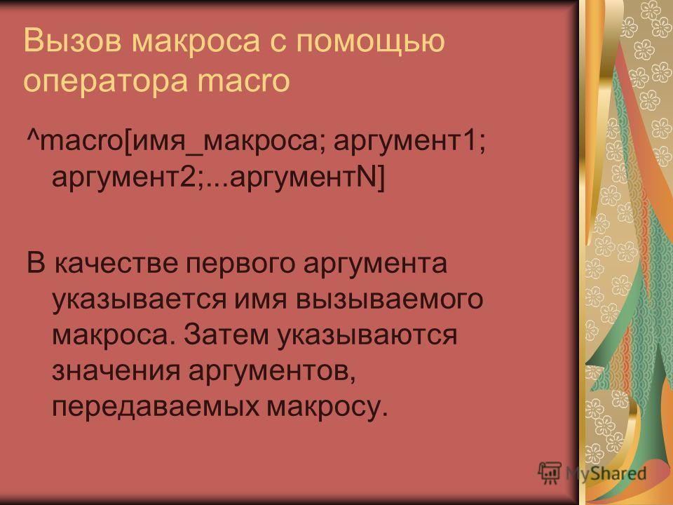 Вызов макроса с помощью оператора macro ^macro[имя_макроса; аргумент1; аргумент2;...аргументN] В качестве первого аргумента указывается имя вызываемого макроса. Затем указываются значения аргументов, передаваемых макросу.
