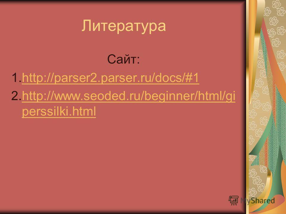 Литература Сайт: 1.http://parser2.parser.ru/docs/#1http://parser2.parser.ru/docs/#1 2.http://www.seoded.ru/beginner/html/gi perssilki.htmlhttp://www.seoded.ru/beginner/html/gi perssilki.html