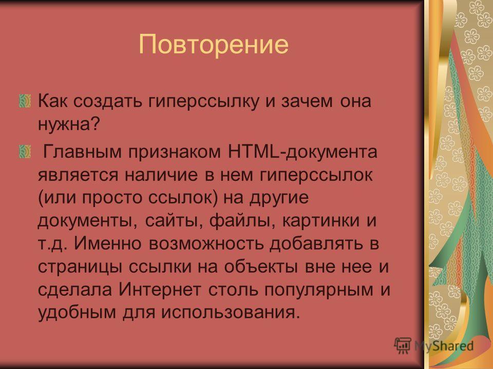 Повторение Как создать гиперссылку и зачем она нужна? Главным признаком HTML-документа является наличие в нем гиперссылок (или просто ссылок) на другие документы, сайты, файлы, картинки и т.д. Именно возможность добавлять в страницы ссылки на объекты