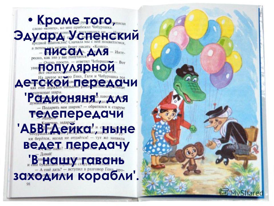 Кроме того, Эдуард Успенский писал для популярной детской передачи 'Радионяня', для телепередачи 'АБВГДейка', ныне ведет передачу 'В нашу гавань заходили корабли'.