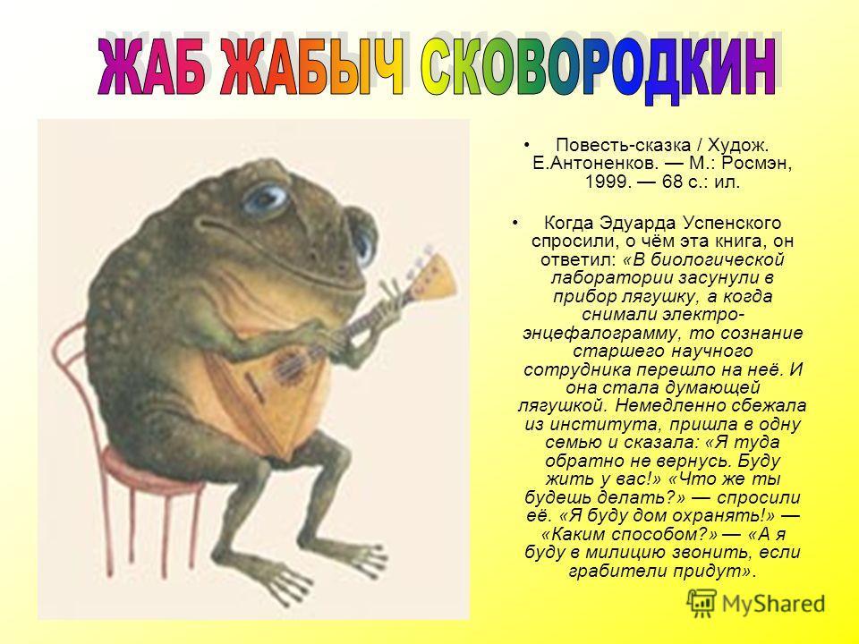Повесть-сказка / Худож. Е.Антоненков. М.: Росмэн, 1999. 68 с.: ил. Когда Эдуарда Успенского спросили, о чём эта книга, он ответил: «В биологической лаборатории засунули в прибор лягушку, а когда снимали электро- энцефалограмму, то сознание старшего н