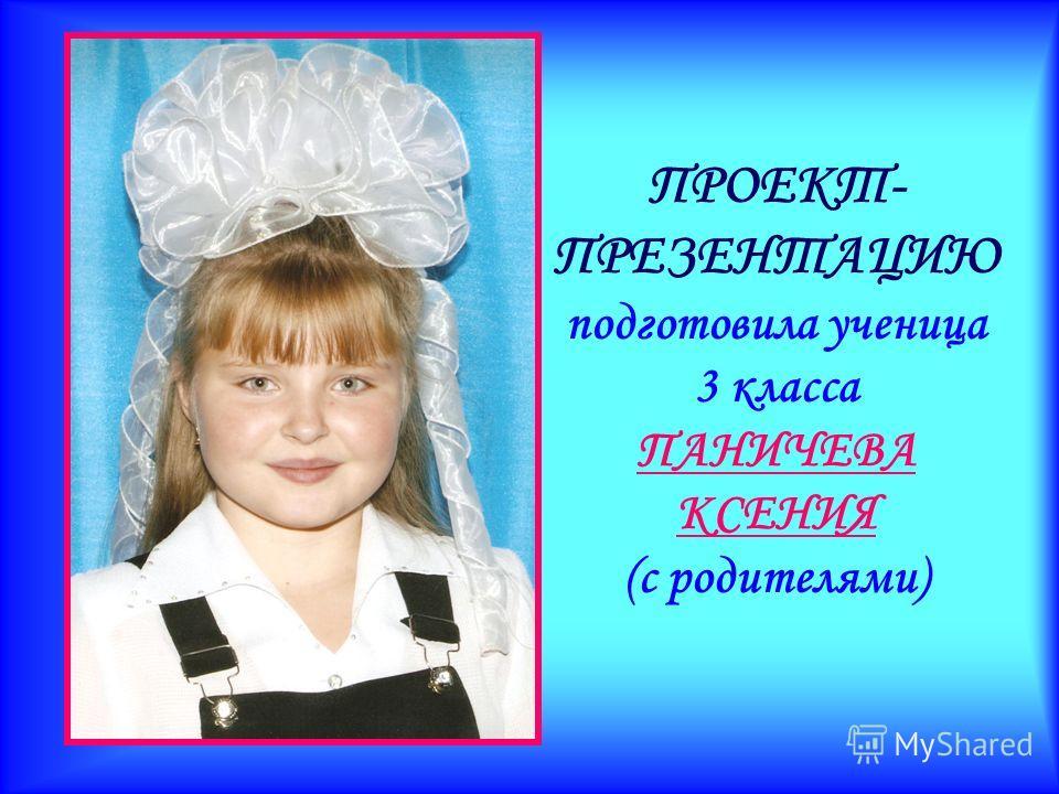 ПРОЕКТ- ПРЕЗЕНТАЦИЮ подготовила ученица 3 класса ПАНИЧЕВА КСЕНИЯ (с родителями)