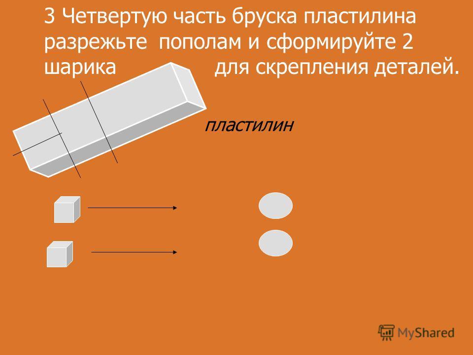 пластилин 3 Четвертую часть бруска пластилина разрежьте пополам и сформируйте 2 шарика для скрепления деталей.