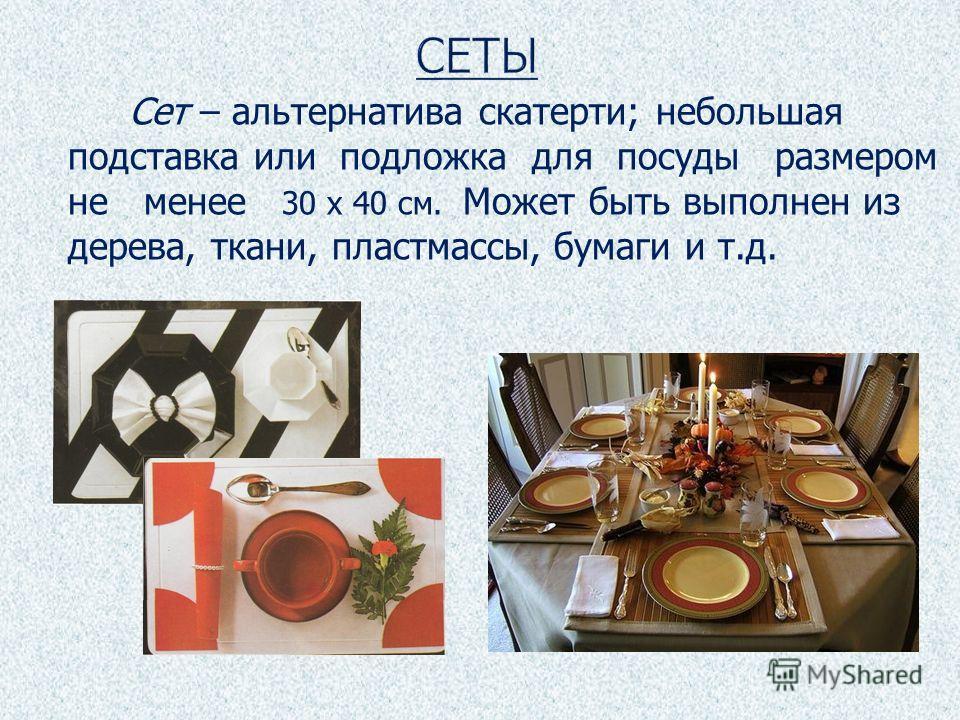 Сет – альтернатива скатерти; небольшая подставка или подложка для посуды размером не менее 30 х 40 см. Может быть выполнен из дерева, ткани, пластмассы, бумаги и т.д.