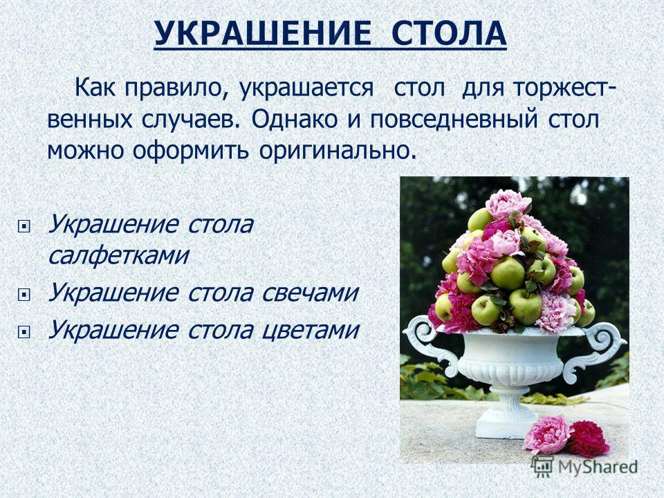 Как правило, украшается стол для торжест- венных случаев. Однако и повседневный стол можно оформить оригинально. Украшение стола салфетками Украшение стола свечами Украшение стола цветами