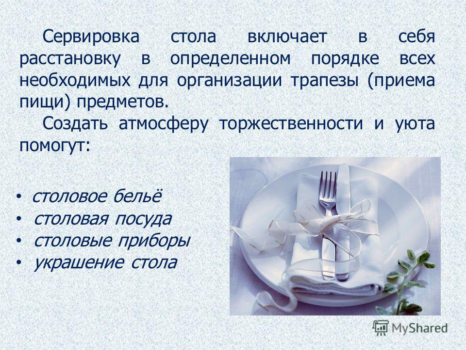 столовое бельё столовая посуда столовые приборы украшение стола Сервировка стола включает в себя расстановку в определенном порядке всех необходимых для организации трапезы (приема пищи) предметов. Создать атмосферу торжественности и уюта помогут: