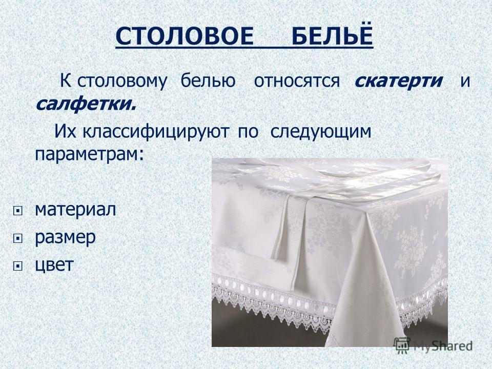 К столовому белью относятся скатерти и салфетки. Их классифицируют по следующим параметрам: материал размер цвет