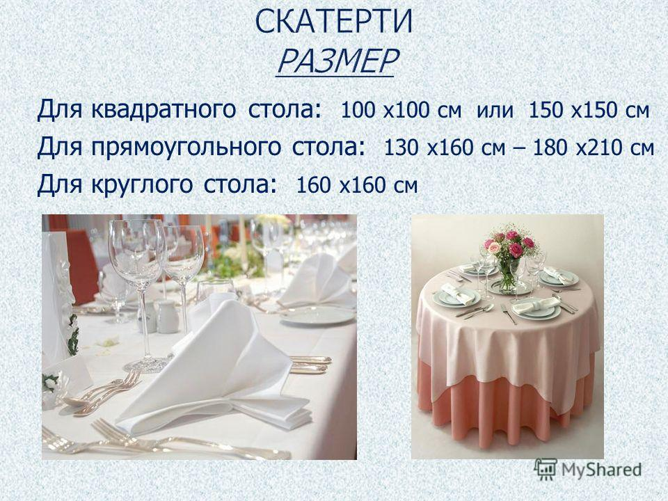 Для квадратного стола: 100 х100 см или 150 х150 см Для прямоугольного стола: 130 х160 см – 180 х210 см Для круглого стола: 160 х160 см